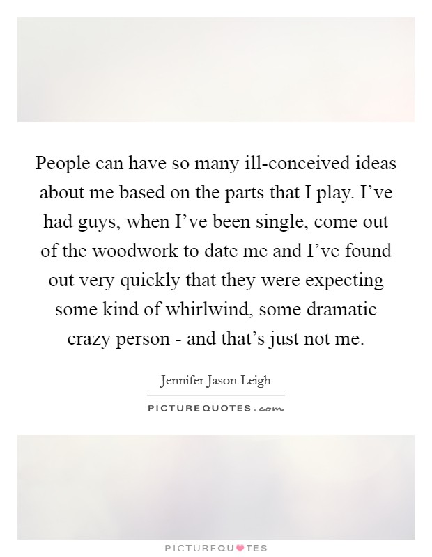 People can have so many ill-conceived ideas about me based on the parts that I play. I've had guys, when I've been single, come out of the woodwork to date me and I've found out very quickly that they were expecting some kind of whirlwind, some dramatic crazy person - and that's just not me. Picture Quote #1