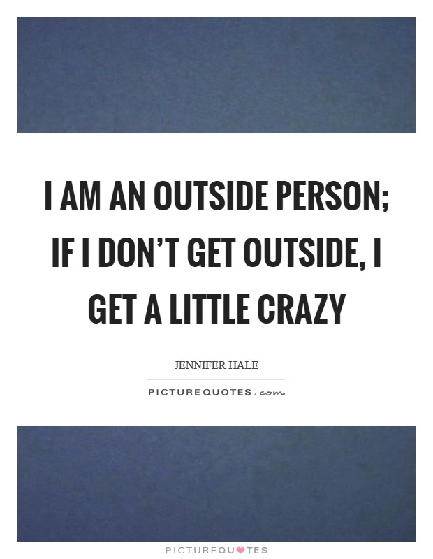 I am an outside person; if I don't get outside, I get a little crazy Picture Quote #1