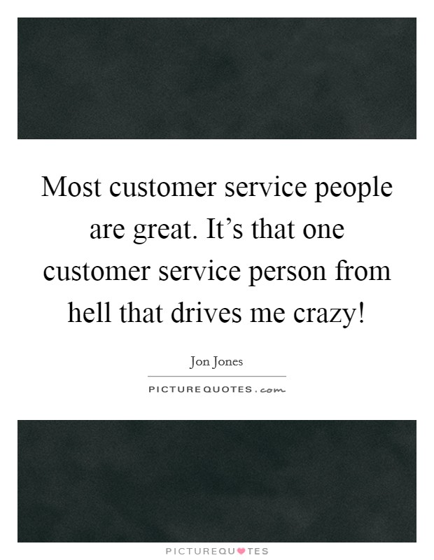 Most customer service people are great. It's that one customer service person from hell that drives me crazy! Picture Quote #1