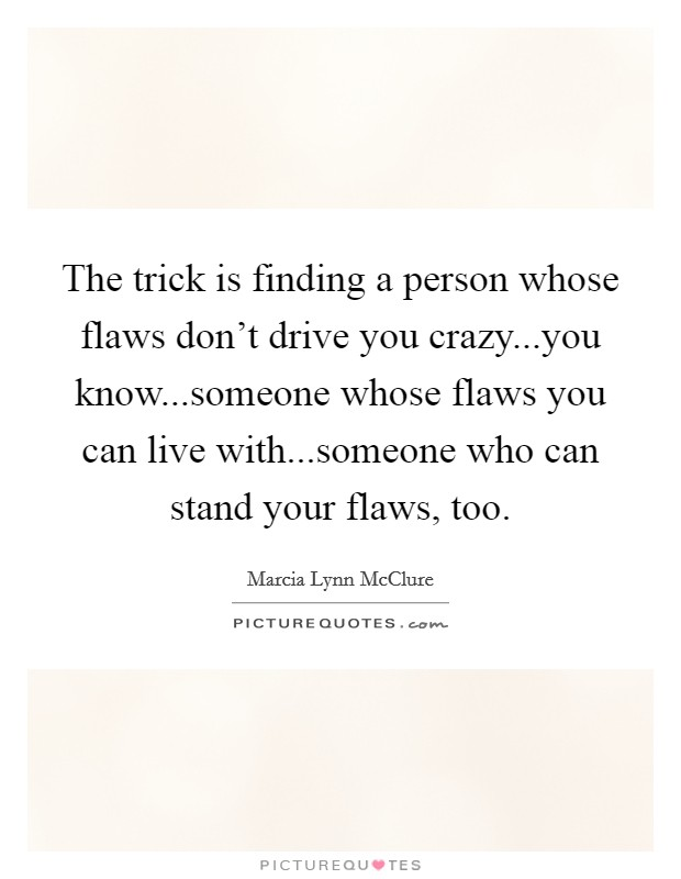 The trick is finding a person whose flaws don't drive you crazy...you know...someone whose flaws you can live with...someone who can stand your flaws, too Picture Quote #1