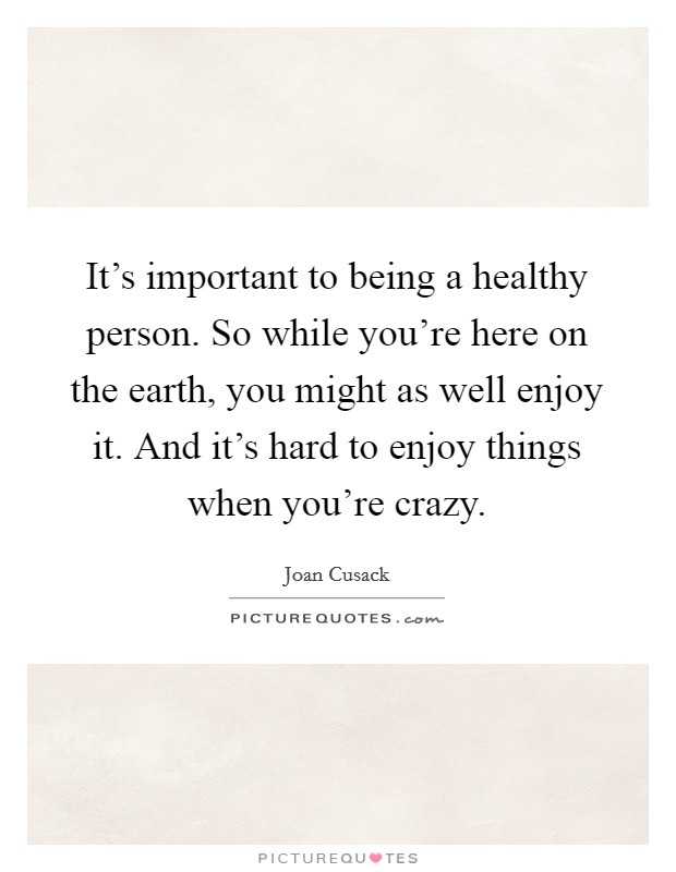 It's important to being a healthy person. So while you're here on the earth, you might as well enjoy it. And it's hard to enjoy things when you're crazy Picture Quote #1