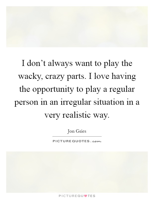 I don't always want to play the wacky, crazy parts. I love having the opportunity to play a regular person in an irregular situation in a very realistic way Picture Quote #1