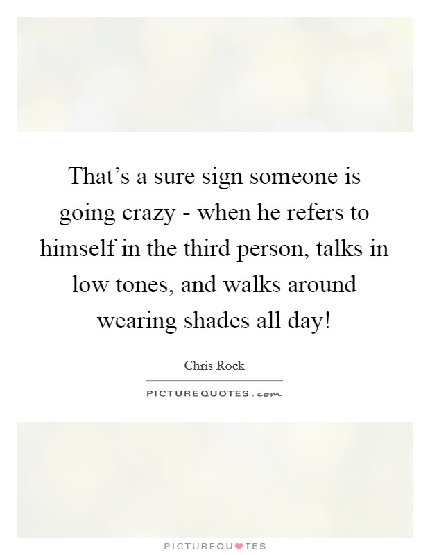 That's a sure sign someone is going crazy - when he refers to himself in the third person, talks in low tones, and walks around wearing shades all day! Picture Quote #1