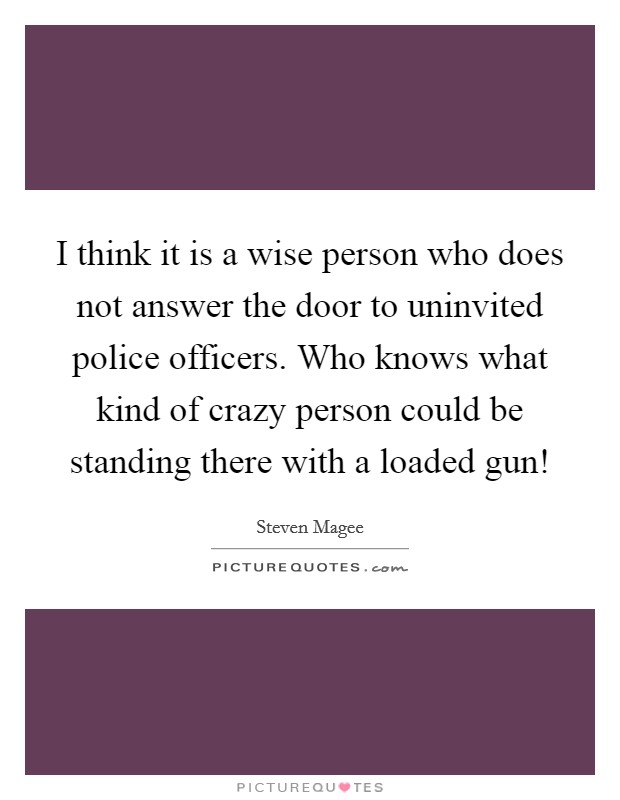 I think it is a wise person who does not answer the door to uninvited police officers. Who knows what kind of crazy person could be standing there with a loaded gun! Picture Quote #1