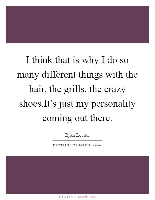 I think that is why I do so many different things with the hair, the grills, the crazy shoes.It's just my personality coming out there Picture Quote #1
