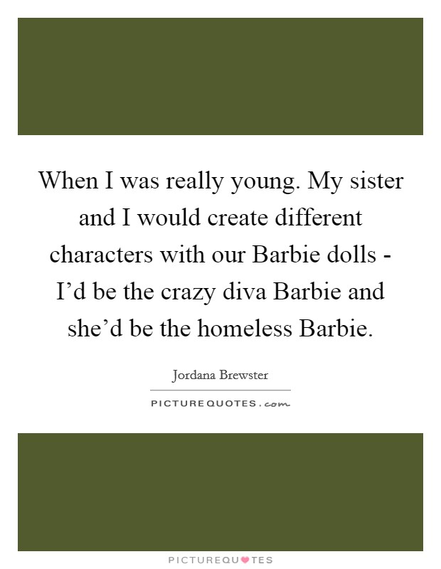 When I was really young. My sister and I would create different characters with our Barbie dolls - I'd be the crazy diva Barbie and she'd be the homeless Barbie Picture Quote #1