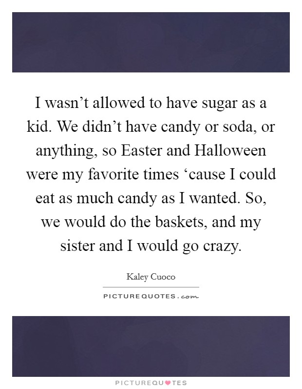 I wasn't allowed to have sugar as a kid. We didn't have candy or soda, or anything, so Easter and Halloween were my favorite times 'cause I could eat as much candy as I wanted. So, we would do the baskets, and my sister and I would go crazy Picture Quote #1