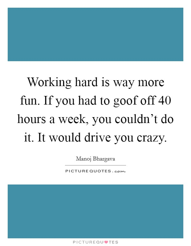 Working hard is way more fun. If you had to goof off 40 hours a week, you couldn't do it. It would drive you crazy Picture Quote #1