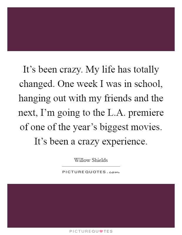 It's been crazy. My life has totally changed. One week I was in school, hanging out with my friends and the next, I'm going to the L.A. premiere of one of the year's biggest movies. It's been a crazy experience Picture Quote #1