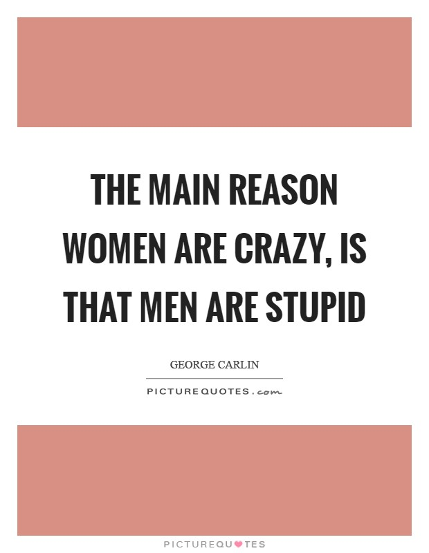 The main reason women are crazy, is that men are stupid Picture Quote #1