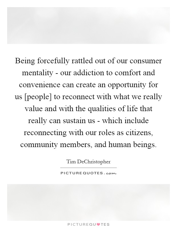 Being forcefully rattled out of our consumer mentality - our addiction to comfort and convenience can create an opportunity for us [people] to reconnect with what we really value and with the qualities of life that really can sustain us - which include reconnecting with our roles as citizens, community members, and human beings Picture Quote #1