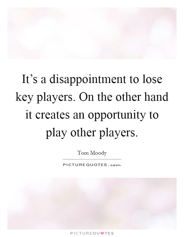 It's a disappointment to lose key players. On the other hand it creates an opportunity to play other players Picture Quote #1
