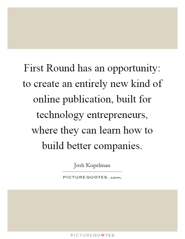 First Round has an opportunity: to create an entirely new kind of online publication, built for technology entrepreneurs, where they can learn how to build better companies Picture Quote #1