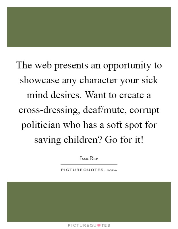 The web presents an opportunity to showcase any character your sick mind desires. Want to create a cross-dressing, deaf/mute, corrupt politician who has a soft spot for saving children? Go for it! Picture Quote #1