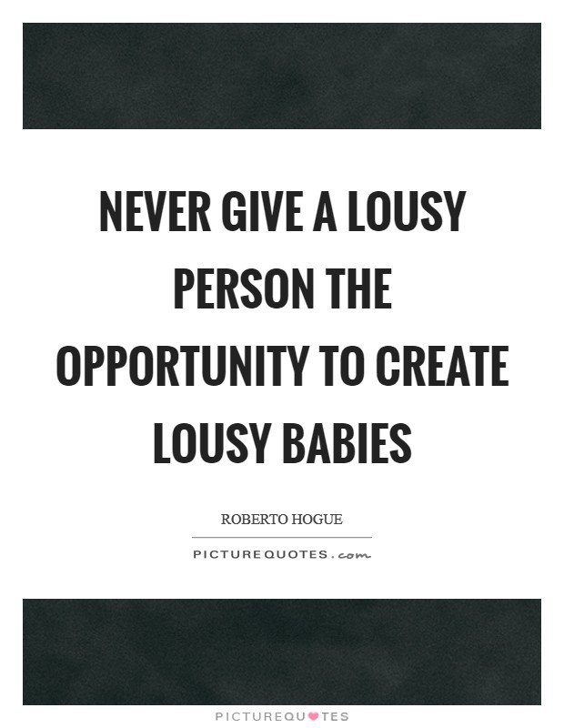 Never give a lousy person the opportunity to create lousy babies Picture Quote #1
