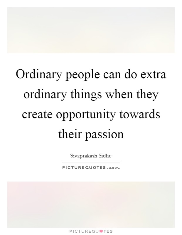 Ordinary people can do extra ordinary things when they create opportunity towards their passion Picture Quote #1