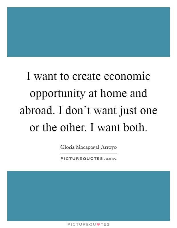 I want to create economic opportunity at home and abroad. I don't want just one or the other. I want both Picture Quote #1