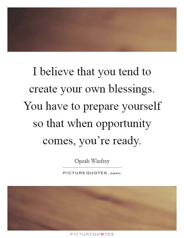 I believe that you tend to create your own blessings. You have to prepare yourself so that when opportunity comes, you're ready Picture Quote #1