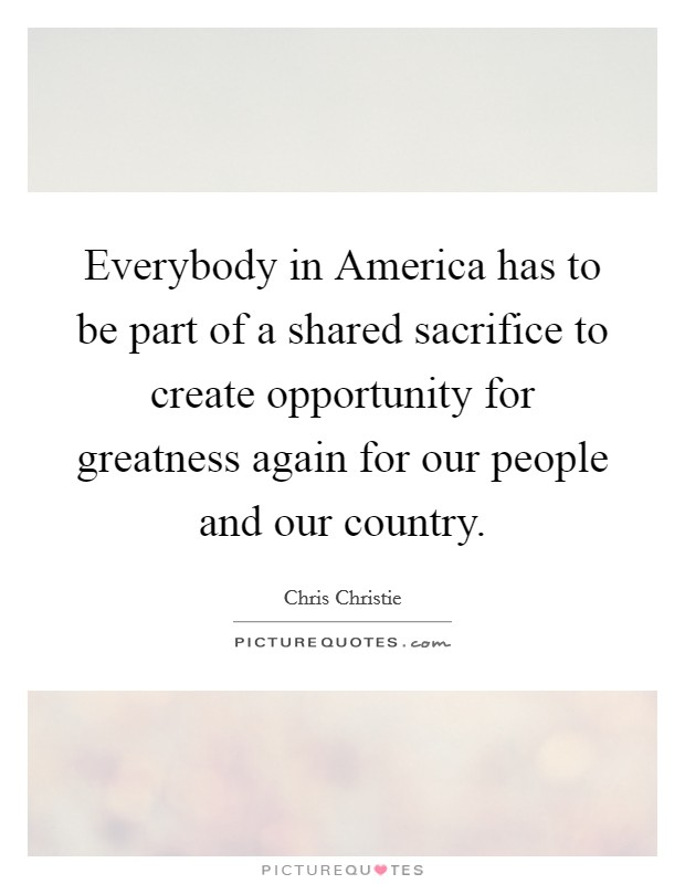 Everybody in America has to be part of a shared sacrifice to create opportunity for greatness again for our people and our country Picture Quote #1