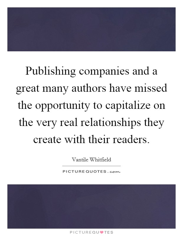 Publishing companies and a great many authors have missed the opportunity to capitalize on the very real relationships they create with their readers Picture Quote #1