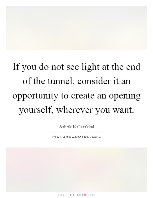 If you do not see light at the end of the tunnel, consider it an opportunity to create an opening yourself, wherever you want Picture Quote #1