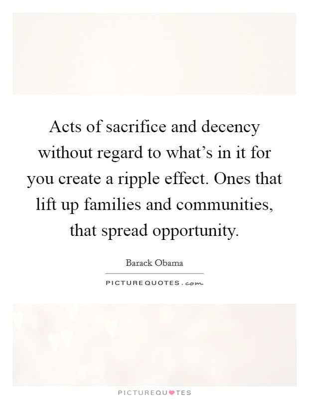 Acts of sacrifice and decency without regard to what's in it for you create a ripple effect. Ones that lift up families and communities, that spread opportunity Picture Quote #1