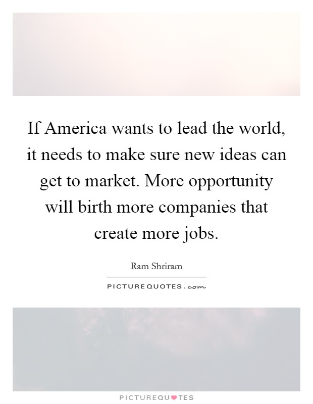 If America wants to lead the world, it needs to make sure new ideas can get to market. More opportunity will birth more companies that create more jobs Picture Quote #1