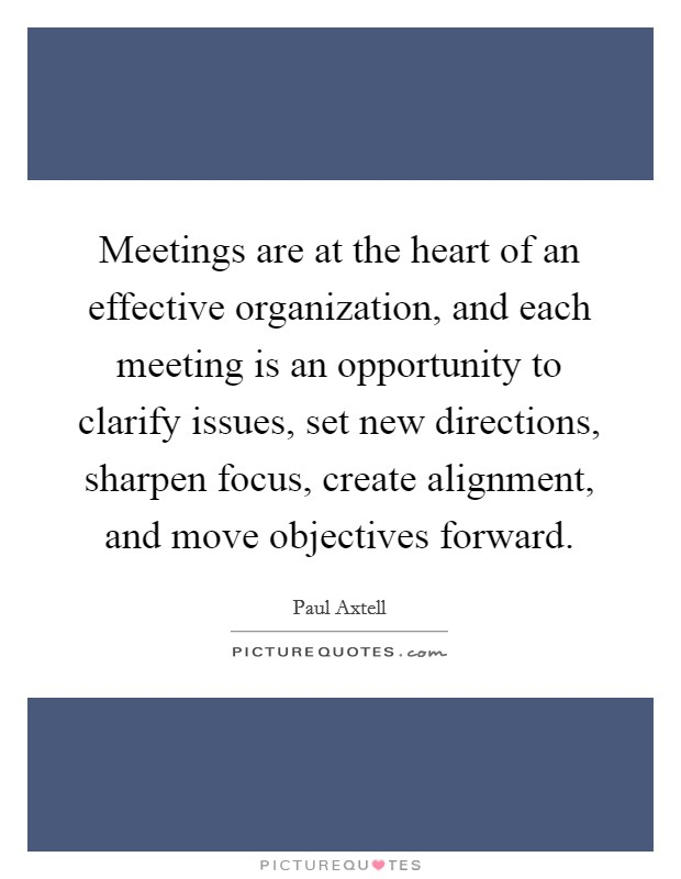 Meetings are at the heart of an effective organization, and each meeting is an opportunity to clarify issues, set new directions, sharpen focus, create alignment, and move objectives forward Picture Quote #1
