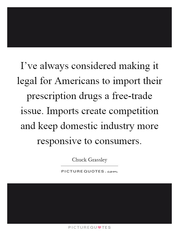 I've always considered making it legal for Americans to import their prescription drugs a free-trade issue. Imports create competition and keep domestic industry more responsive to consumers Picture Quote #1