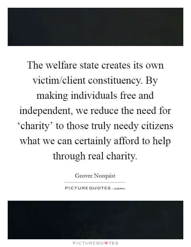 The welfare state creates its own victim/client constituency. By making individuals free and independent, we reduce the need for 'charity' to those truly needy citizens what we can certainly afford to help through real charity Picture Quote #1