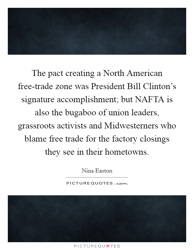 The pact creating a North American free-trade zone was President Bill Clinton's signature accomplishment; but NAFTA is also the bugaboo of union leaders, grassroots activists and Midwesterners who blame free trade for the factory closings they see in their hometowns Picture Quote #1