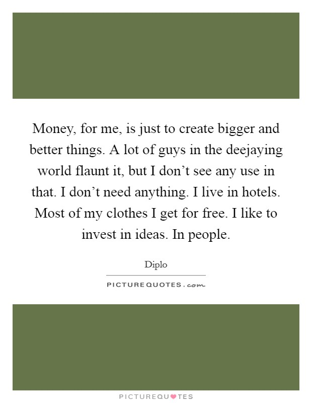 Money, for me, is just to create bigger and better things. A lot of guys in the deejaying world flaunt it, but I don't see any use in that. I don't need anything. I live in hotels. Most of my clothes I get for free. I like to invest in ideas. In people Picture Quote #1