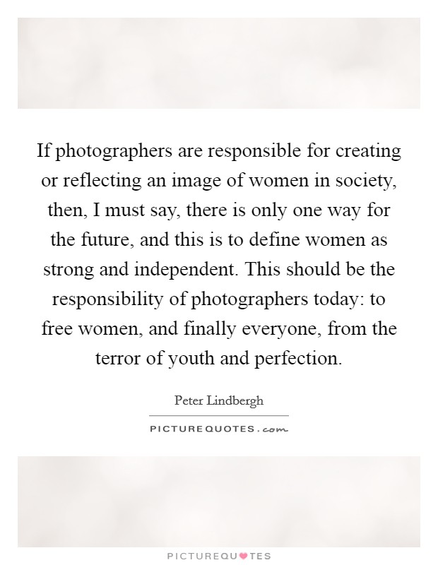 If photographers are responsible for creating or reflecting an image of women in society, then, I must say, there is only one way for the future, and this is to define women as strong and independent. This should be the responsibility of photographers today: to free women, and finally everyone, from the terror of youth and perfection Picture Quote #1