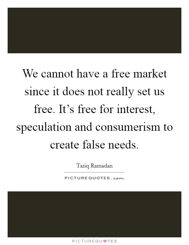 We cannot have a free market since it does not really set us free. It's free for interest, speculation and consumerism to create false needs Picture Quote #1