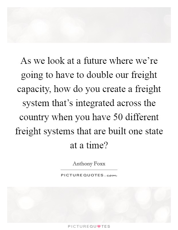 As we look at a future where we're going to have to double our freight capacity, how do you create a freight system that's integrated across the country when you have 50 different freight systems that are built one state at a time? Picture Quote #1