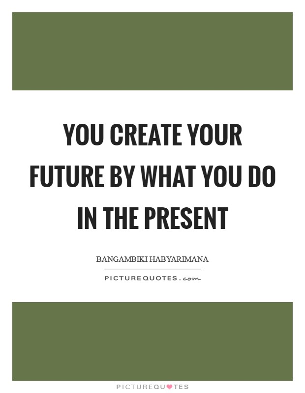You create your future by what you do in the present Picture Quote #1