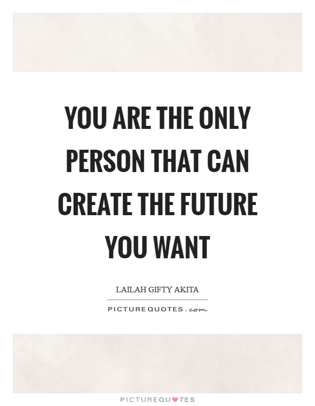 You are the only person that can create the future you want Picture Quote #1