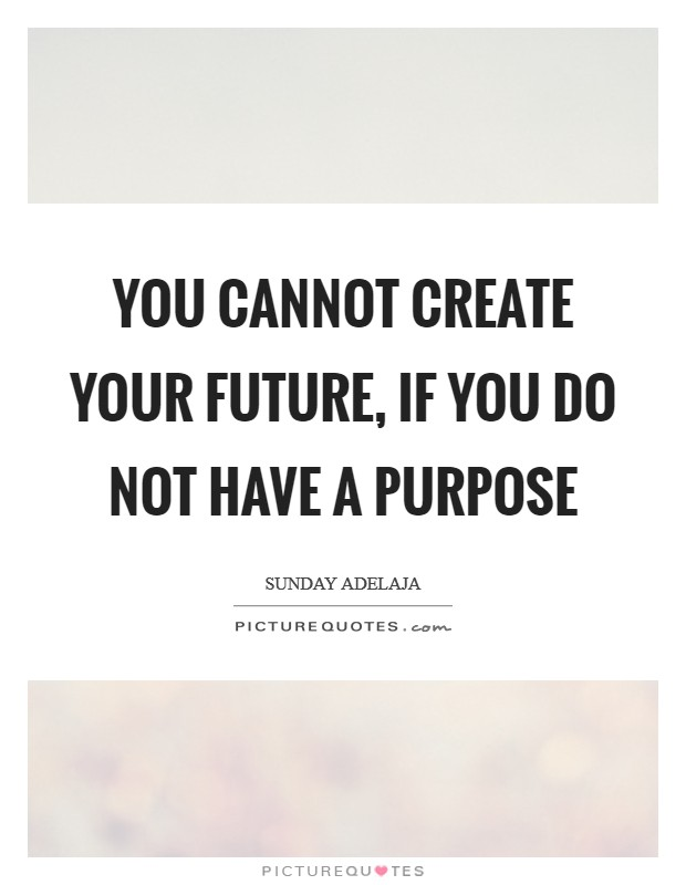 You cannot create your future, if you do not have a purpose Picture Quote #1