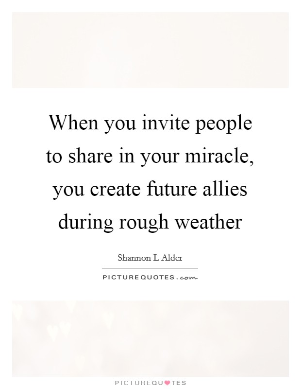When you invite people to share in your miracle, you create future allies during rough weather Picture Quote #1