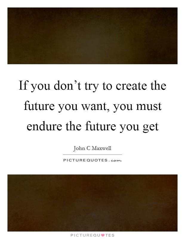 If you don't try to create the future you want, you must endure the future you get Picture Quote #1