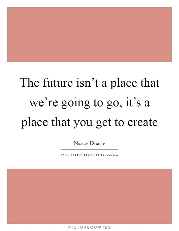 The future isn't a place that we're going to go, it's a place that you get to create Picture Quote #1