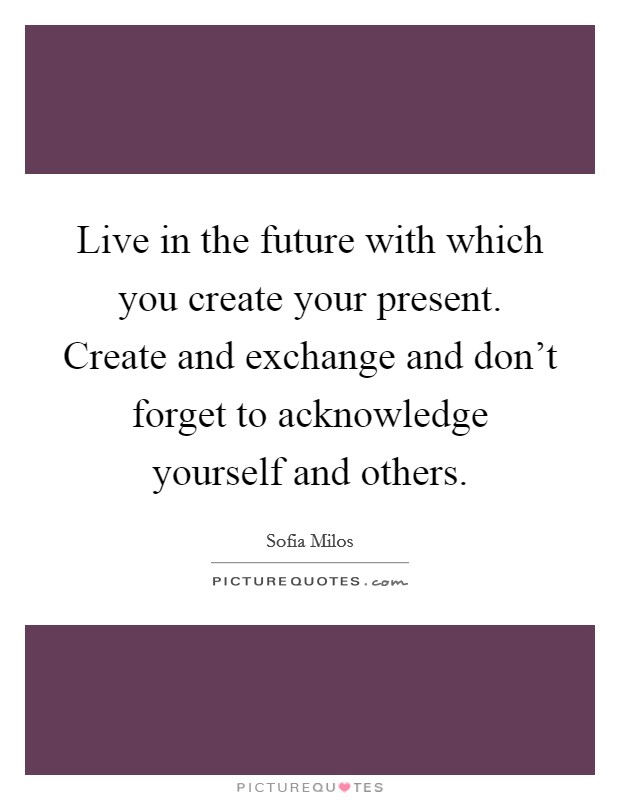 Live in the future with which you create your present. Create and exchange and don't forget to acknowledge yourself and others Picture Quote #1