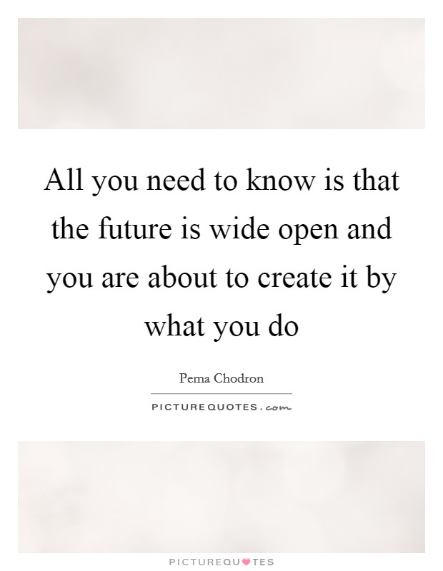 All you need to know is that the future is wide open and you are about to create it by what you do Picture Quote #1