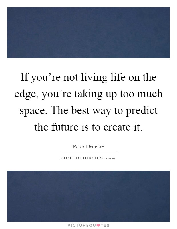If you're not living life on the edge, you're taking up too much space. The best way to predict the future is to create it Picture Quote #1