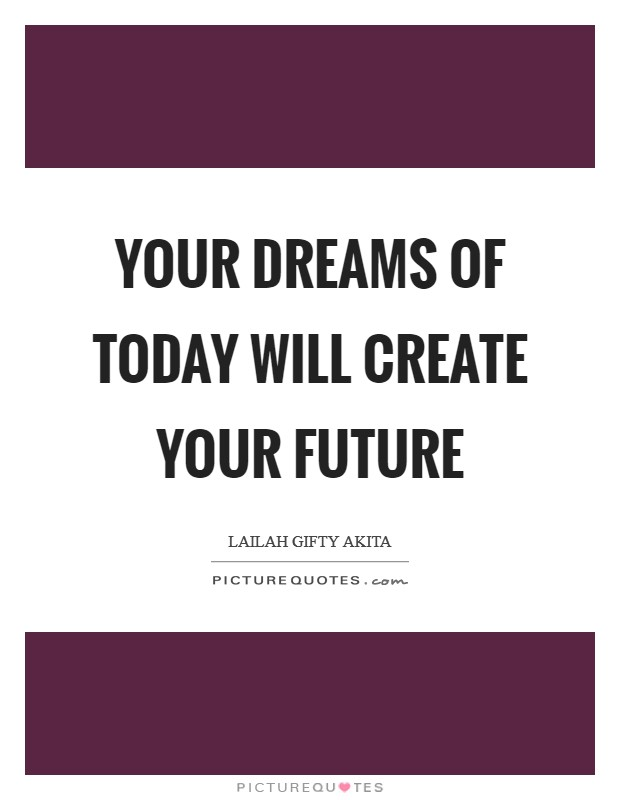 Your dreams of today will create your future Picture Quote #1