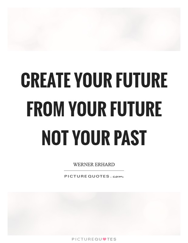 Create your future from your future not your past Picture Quote #1