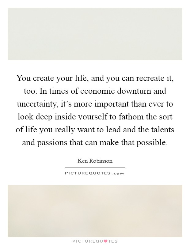 You create your life, and you can recreate it, too. In times of economic downturn and uncertainty, it's more important than ever to look deep inside yourself to fathom the sort of life you really want to lead and the talents and passions that can make that possible Picture Quote #1