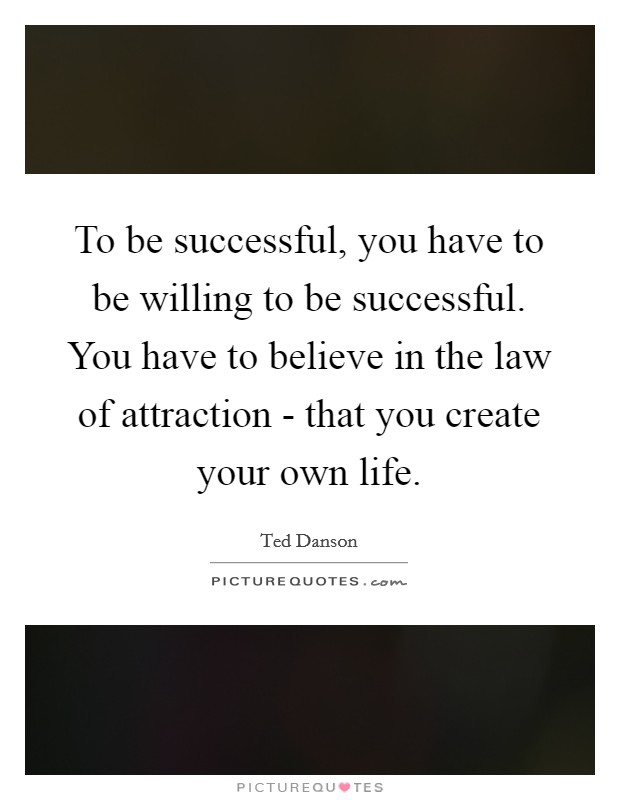 To be successful, you have to be willing to be successful. You have to believe in the law of attraction - that you create your own life Picture Quote #1