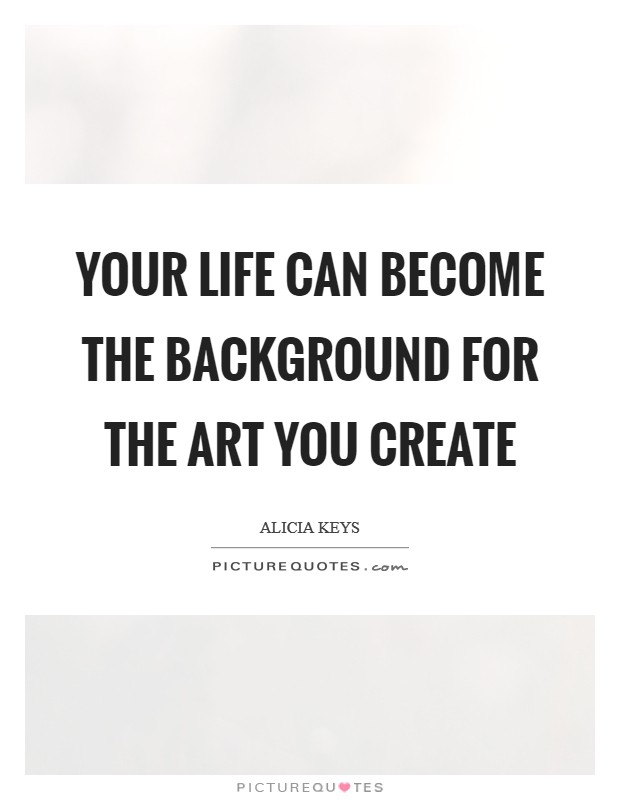 Your life can become the background for the art you create Picture Quote #1