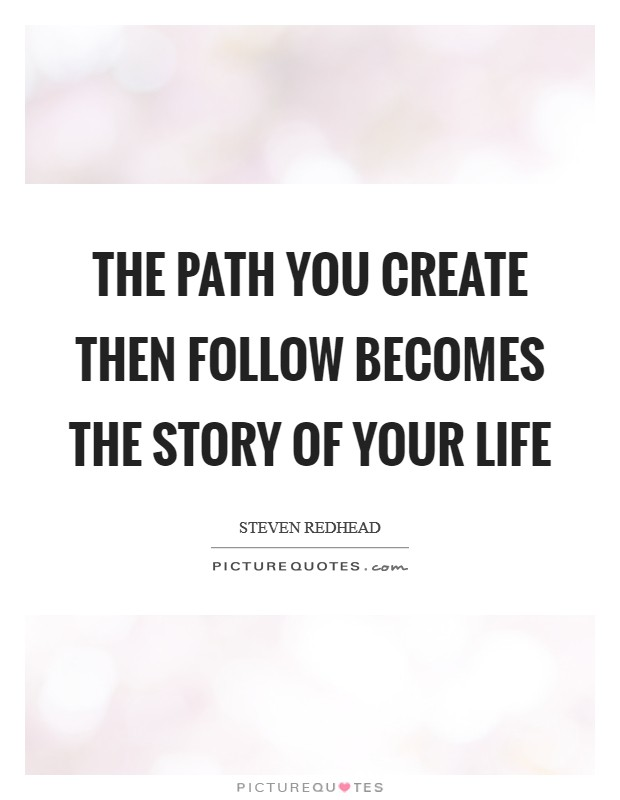 The path you create then follow becomes the story of your life Picture Quote #1